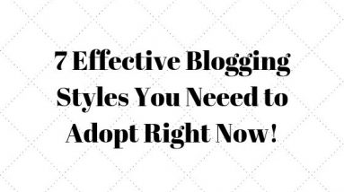 7 effective Blogging Styles you need to adopt!
